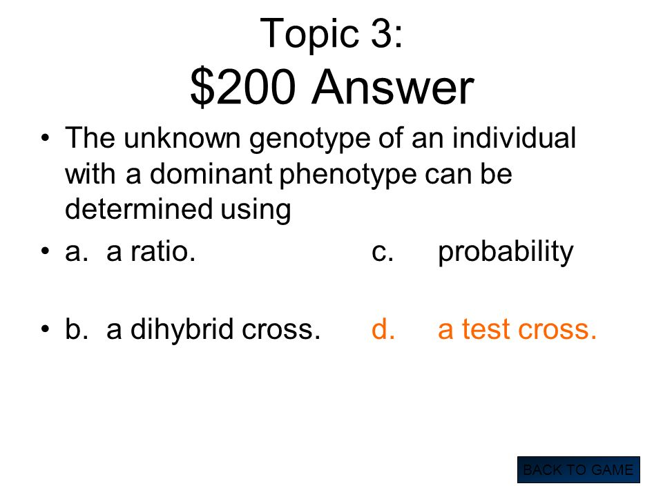 Topic 3: $200 Answer The unknown genotype of an individual with a dominant phenotype can be determined using.