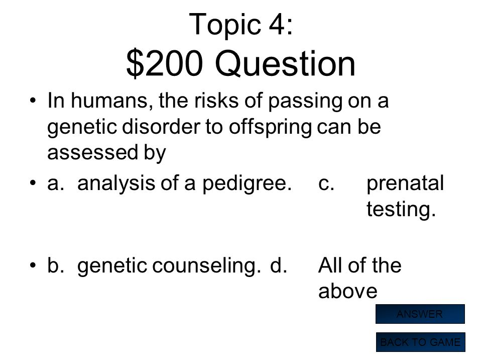 Topic 4: $200 Question In humans, the risks of passing on a genetic disorder to offspring can be assessed by.