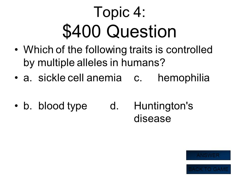 Topic 4: $400 Question Which of the following traits is controlled by multiple alleles in humans a. sickle cell anemia c. hemophilia.