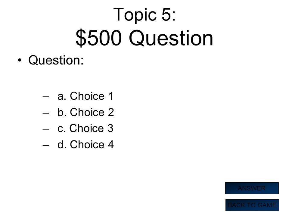 Topic 5: $500 Question Question: a. Choice 1 b. Choice 2 c. Choice 3