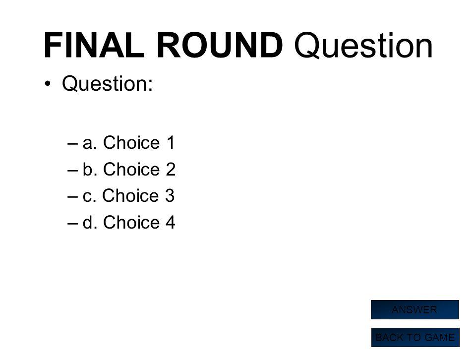 FINAL ROUND Question Question: a. Choice 1 b. Choice 2 c. Choice 3