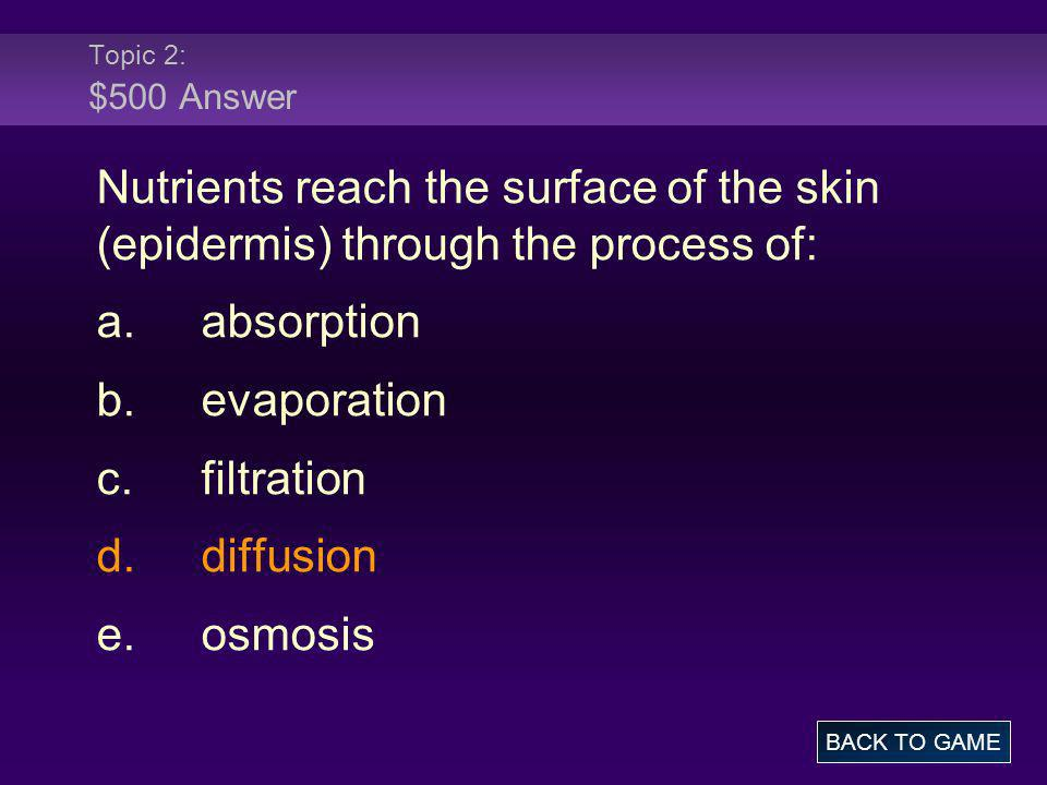 Topic 2: $500 Answer Nutrients reach the surface of the skin (epidermis) through the process of: a. absorption.