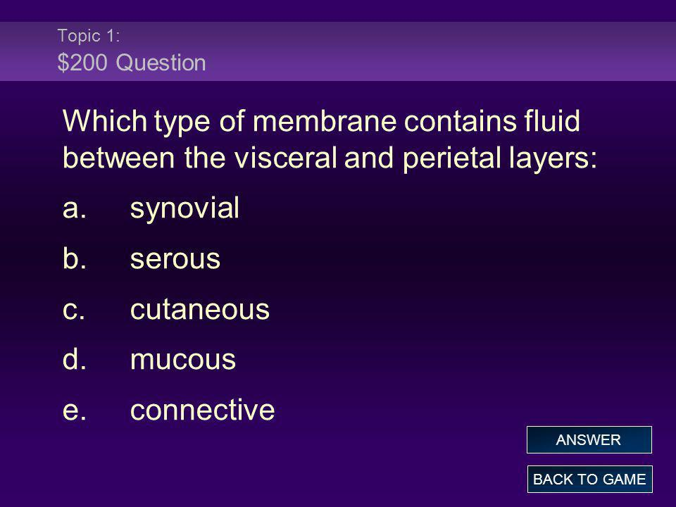 Topic 1: $200 Question Which type of membrane contains fluid between the visceral and perietal layers: