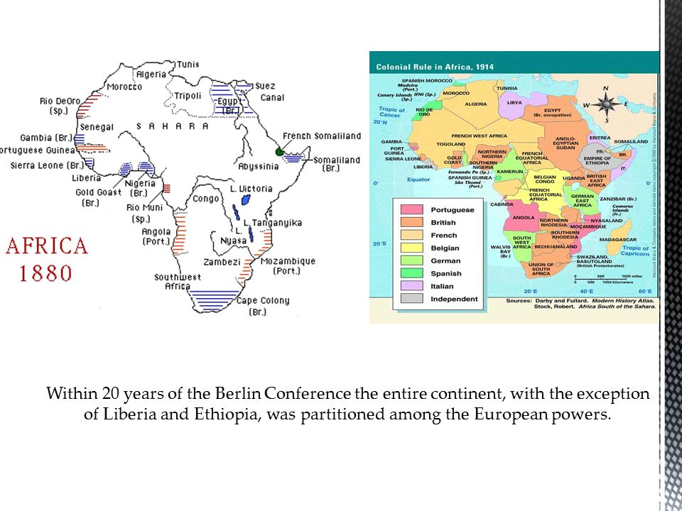 Within 20 years of the Berlin Conference the entire continent, with the exception of Liberia and Ethiopia, was partitioned among the European powers.