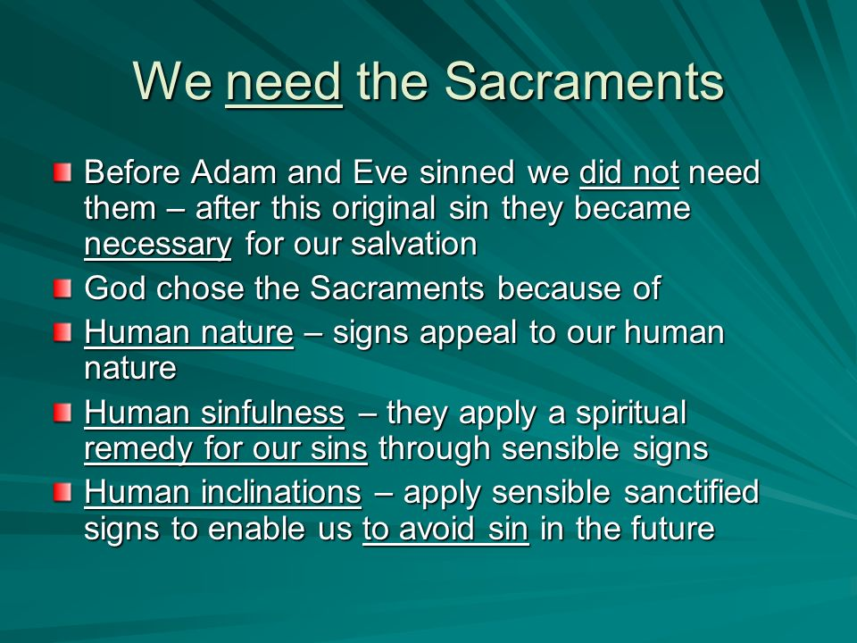 We need the Sacraments Before Adam and Eve sinned we did not need them – after this original sin they became necessary for our salvation.