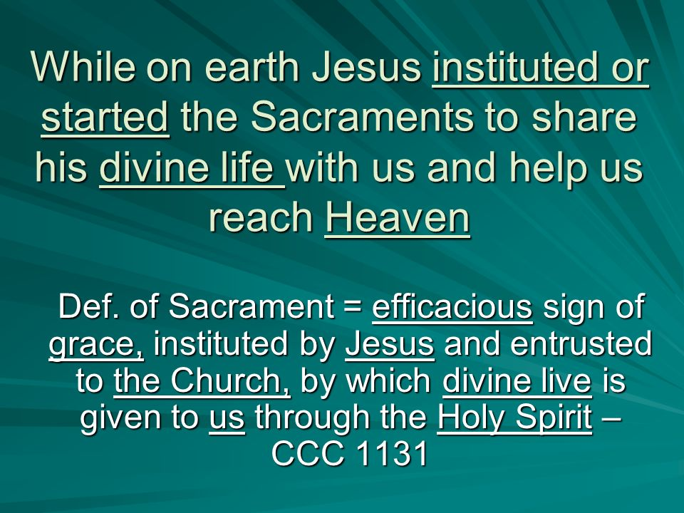 While on earth Jesus instituted or started the Sacraments to share his divine life with us and help us reach Heaven