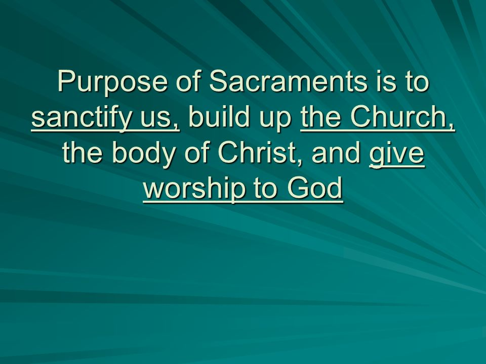 Purpose of Sacraments is to sanctify us, build up the Church, the body of Christ, and give worship to God