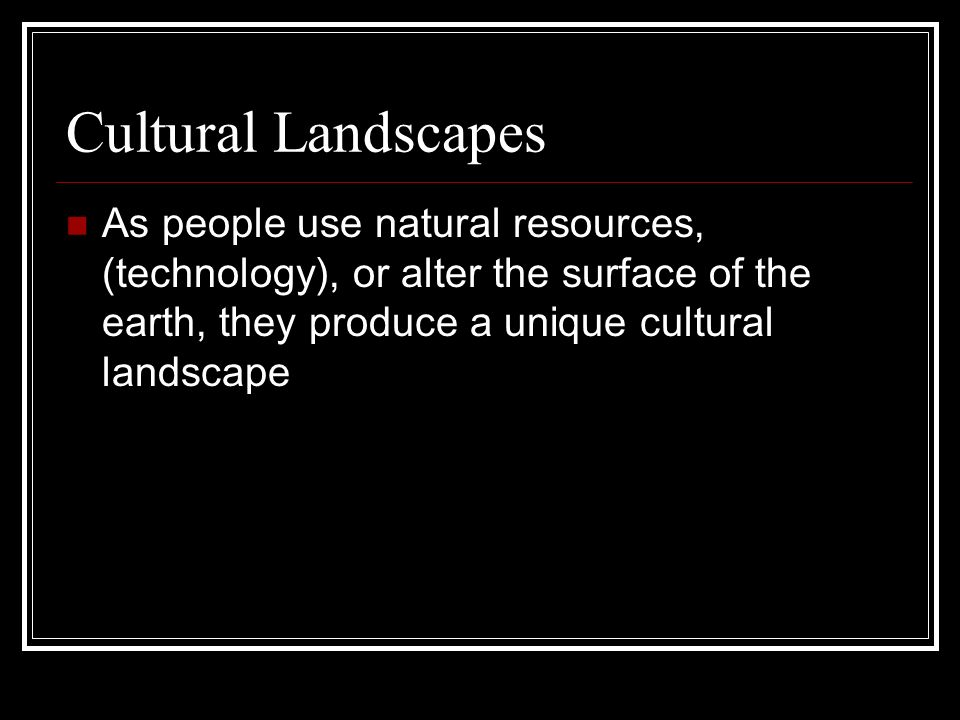 Cultural LandscapesAs people use natural resources, (technology), or alter the surface of the earth, they produce a unique cultural landscape.