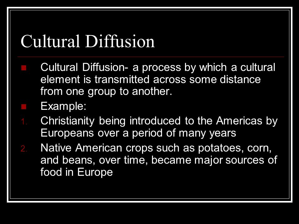 Cultural DiffusionCultural Diffusion- a process by which a cultural element is transmitted across some distance from one group to another.