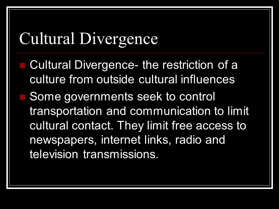 Cultural Divergence Cultural Divergence- the restriction of a culture from outside cultural influences.
