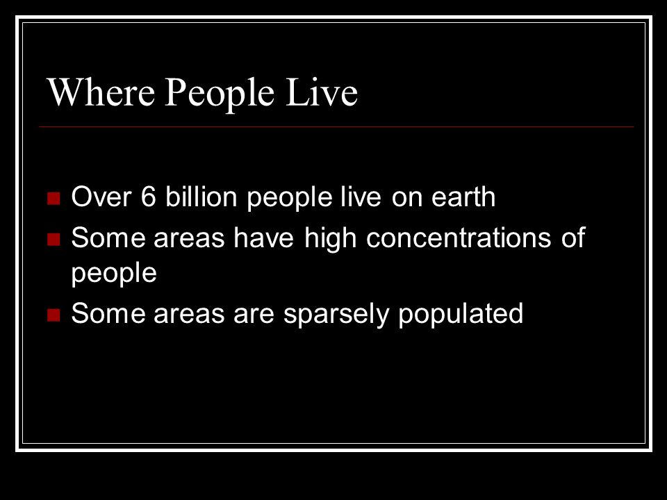 Where People Live Over 6 billion people live on earth