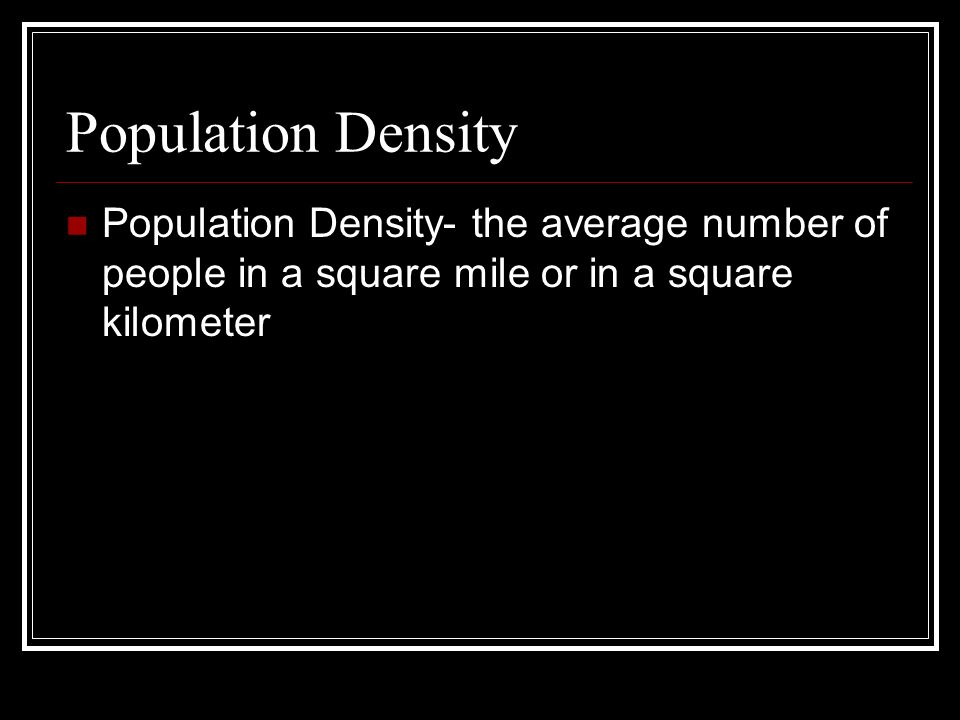Population Density Population Density- the average number of people in a square mile or in a square kilometer.