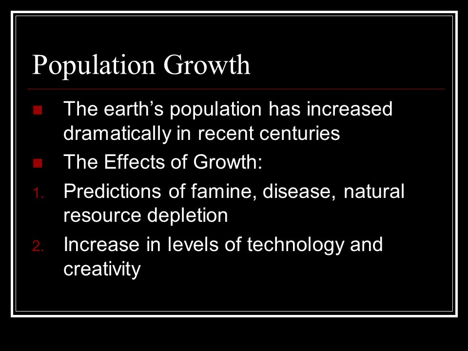 Population GrowthThe earth's population has increased dramatically in recent centuries. The Effects of Growth: