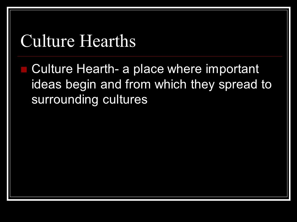 Culture Hearths Culture Hearth- a place where important ideas begin and from which they spread to surrounding cultures.