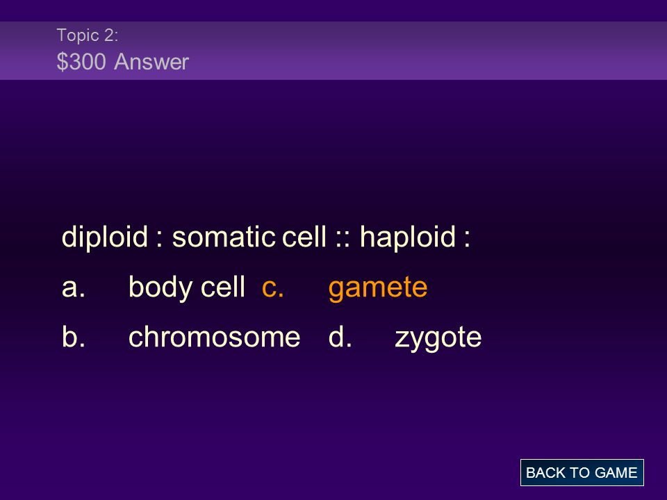 diploid : somatic cell :: haploid : a. body cell c. gamete