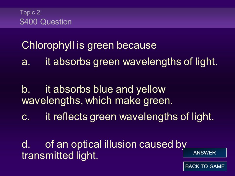 Chlorophyll is green because a. it absorbs green wavelengths of light.