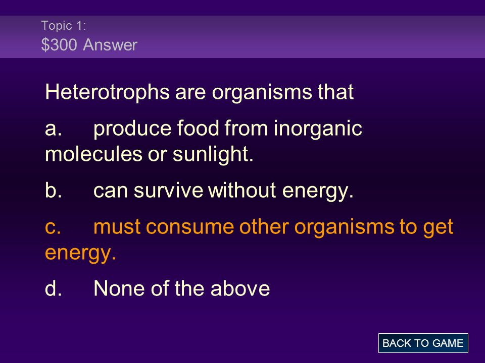 Heterotrophs are organisms that