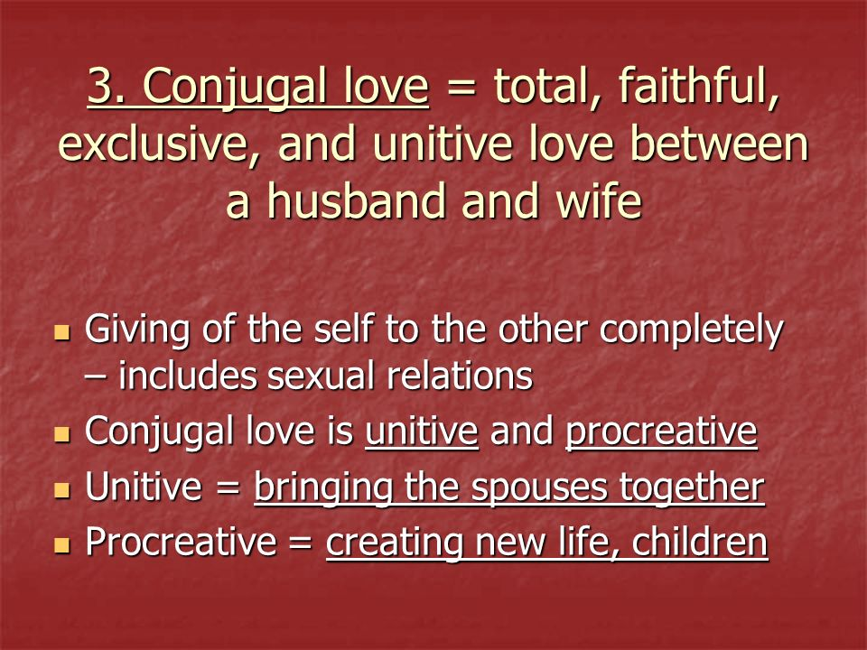 3. Conjugal love = total, faithful, exclusive, and unitive love between a husband and wife