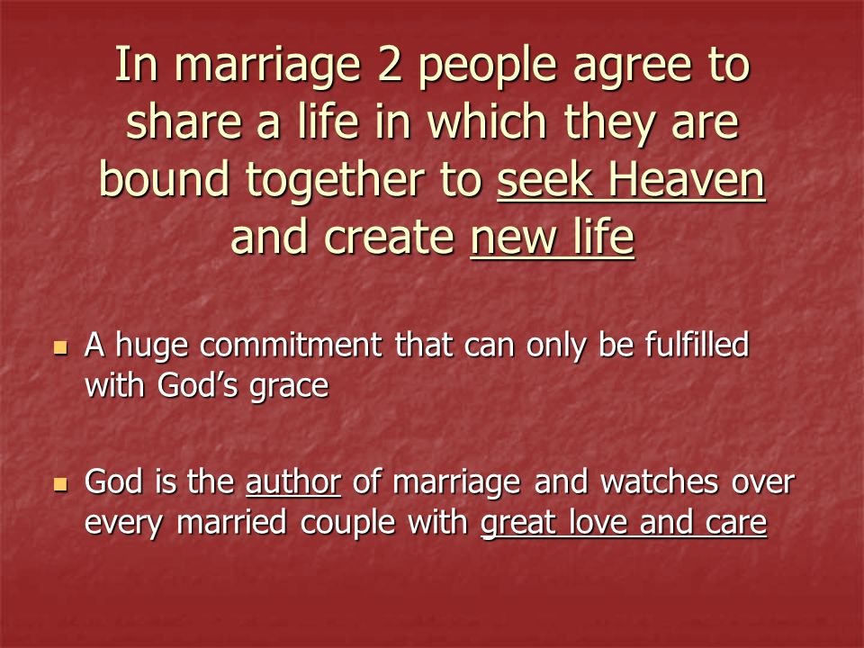 In marriage 2 people agree to share a life in which they are bound together to seek Heaven and create new life