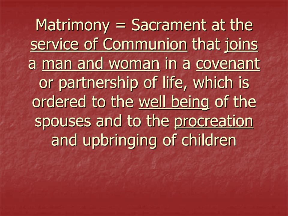 Matrimony = Sacrament at the service of Communion that joins a man and woman in a covenant or partnership of life, which is ordered to the well being of the spouses and to the procreation and upbringing of children