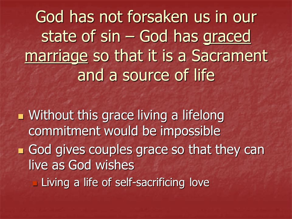 God has not forsaken us in our state of sin – God has graced marriage so that it is a Sacrament and a source of life