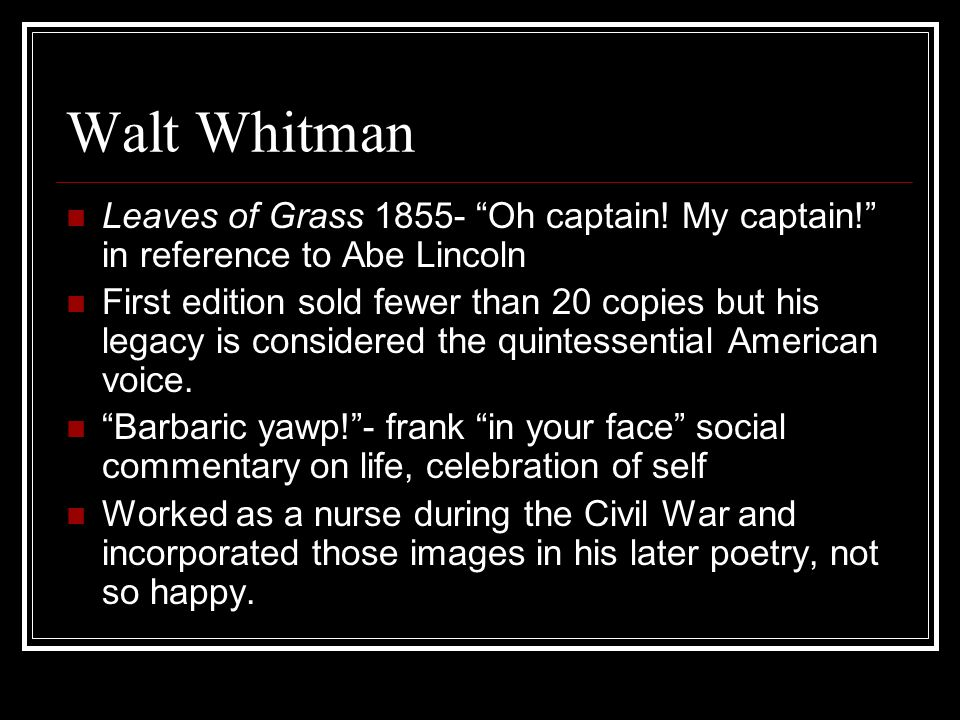Walt Whitman Leaves of Grass Oh captain! My captain! in reference to Abe Lincoln.