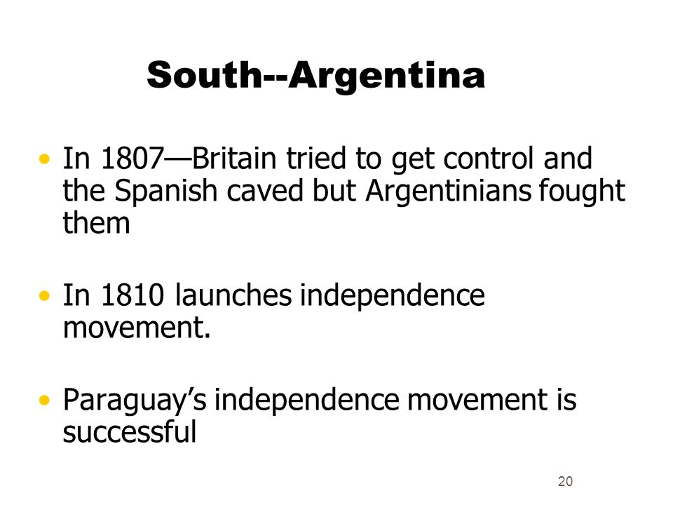 South--Argentina In 1807—Britain tried to get control and the Spanish caved but Argentinians fought them.