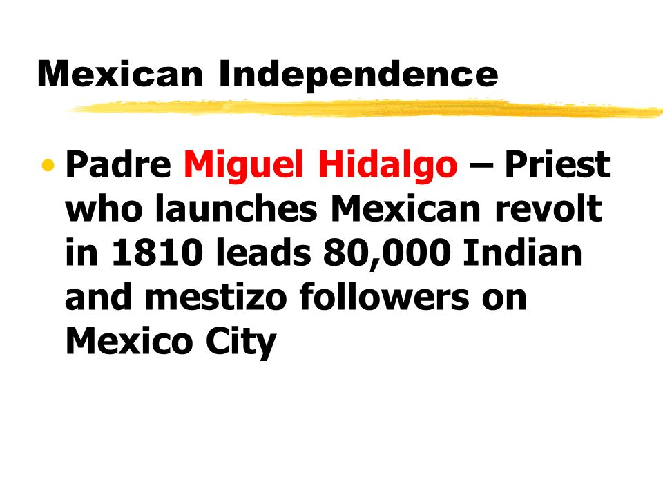 Mexican Independence Padre Miguel Hidalgo – Priest who launches Mexican revolt in 1810 leads 80,000 Indian and mestizo followers on Mexico City.