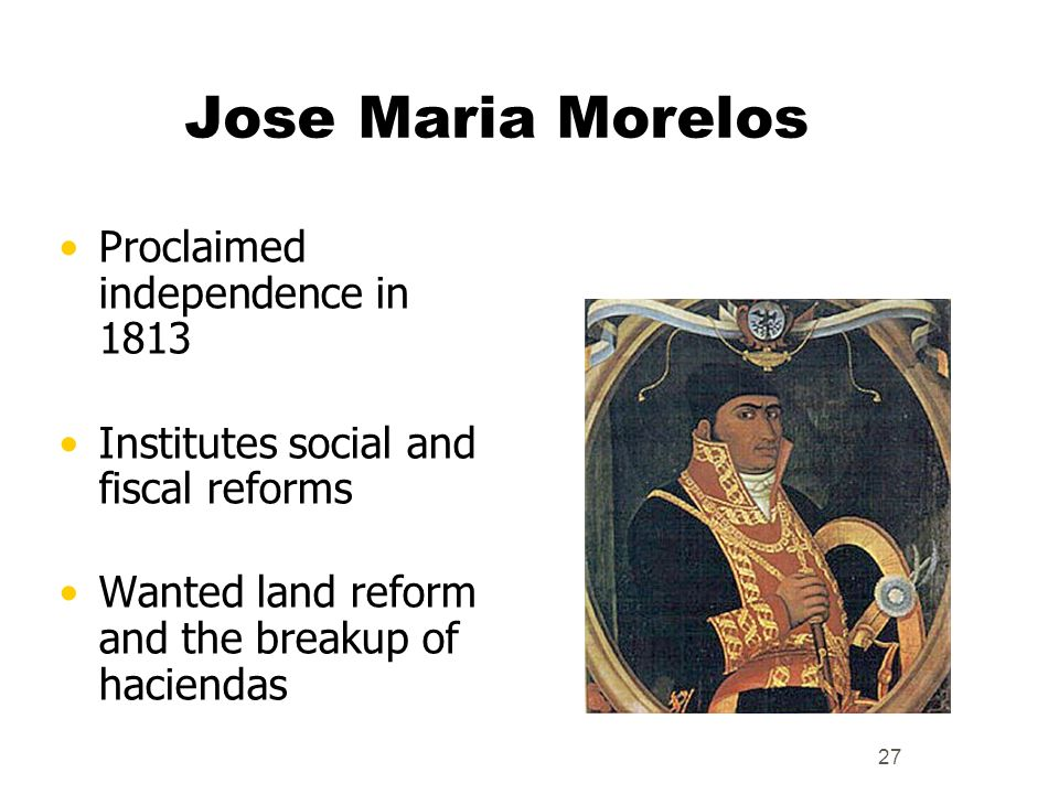 Jose Maria Morelos Proclaimed independence in 1813