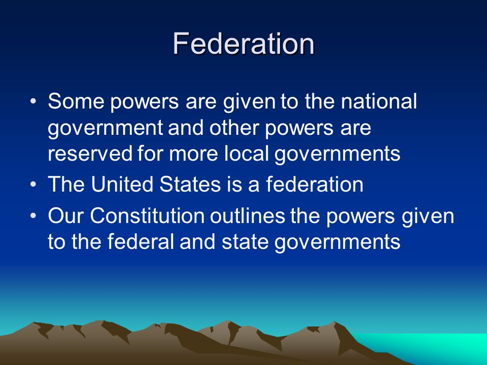 Federation Some powers are given to the national government and other powers are reserved for more local governments.