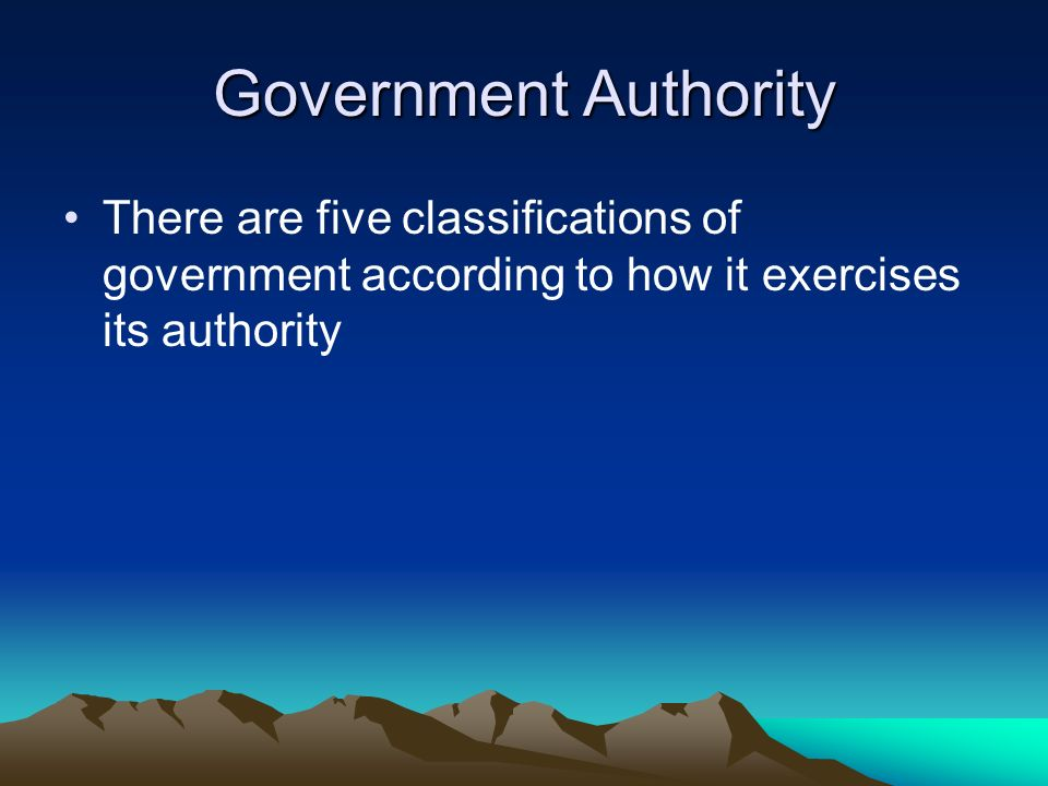 Government Authority There are five classifications of government according to how it exercises its authority.