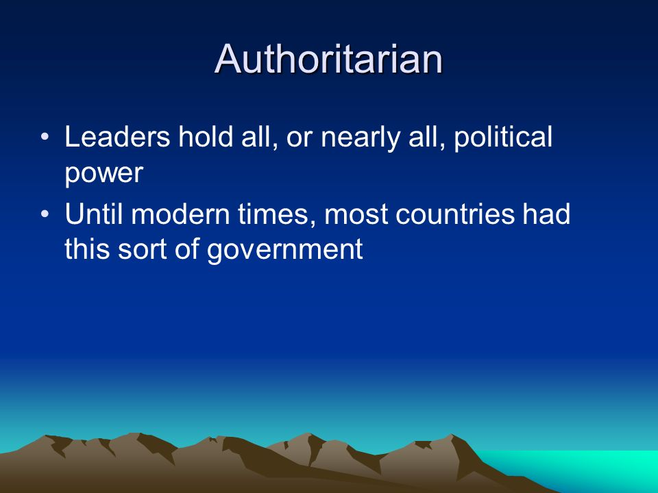 Authoritarian Leaders hold all, or nearly all, political power