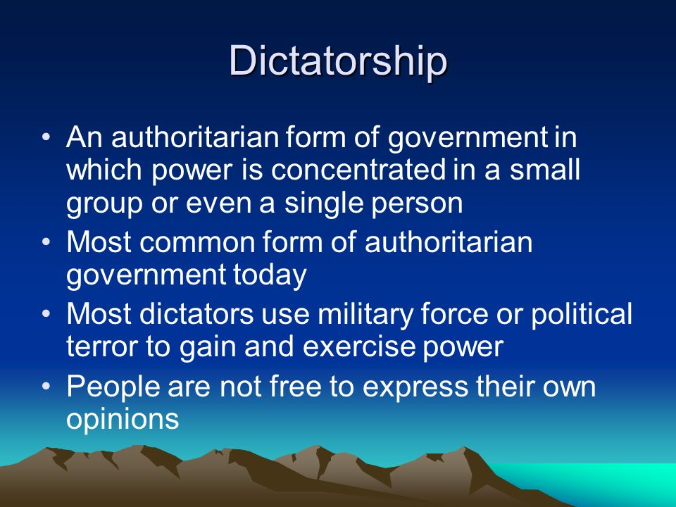 Dictatorship An authoritarian form of government in which power is concentrated in a small group or even a single person.