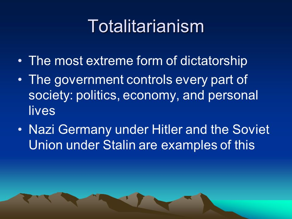 Totalitarianism The most extreme form of dictatorship