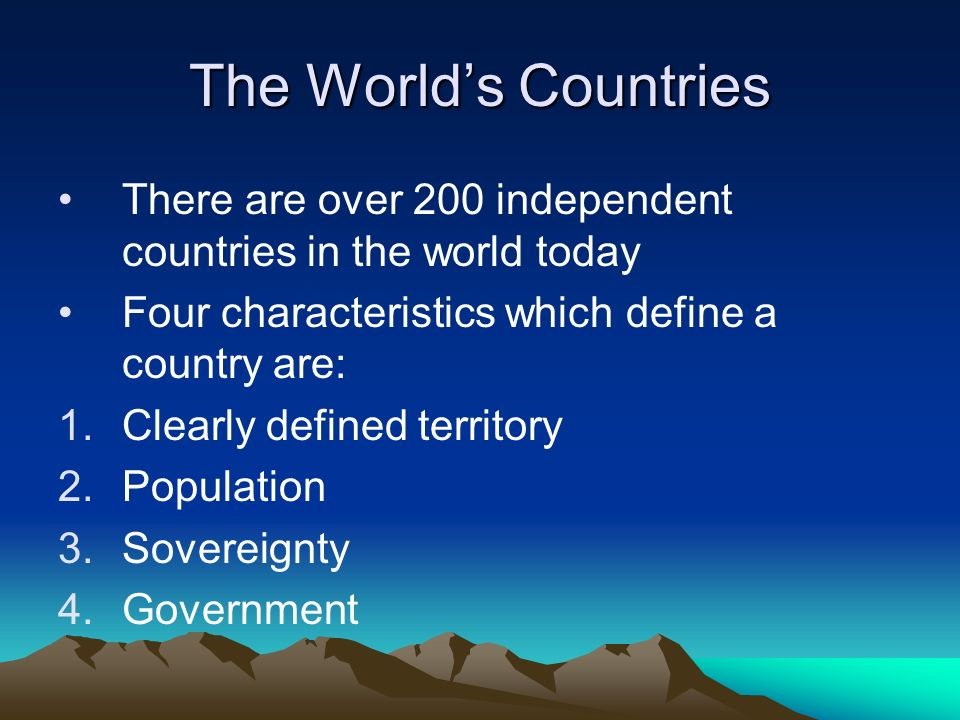 The World's Countries There are over 200 independent countries in the world today. Four characteristics which define a country are: