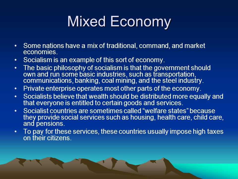 Mixed Economy Some nations have a mix of traditional, command, and market economies. Socialism is an example of this sort of economy.
