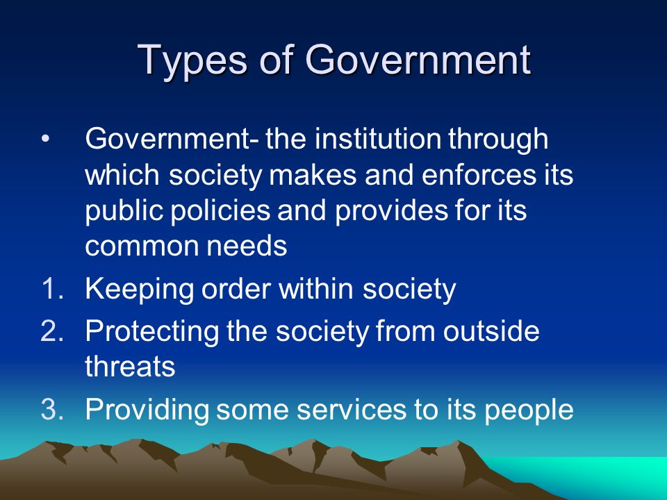 Types of Government Government- the institution through which society makes and enforces its public policies and provides for its common needs.