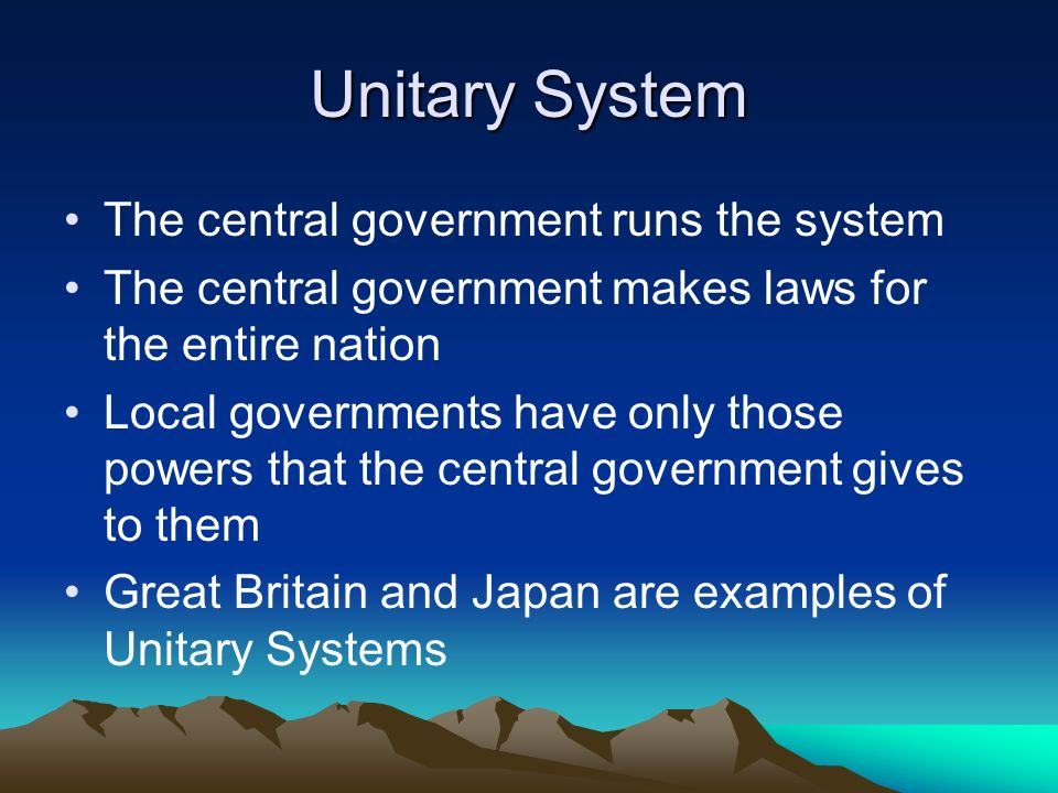 Unitary System The central government runs the system