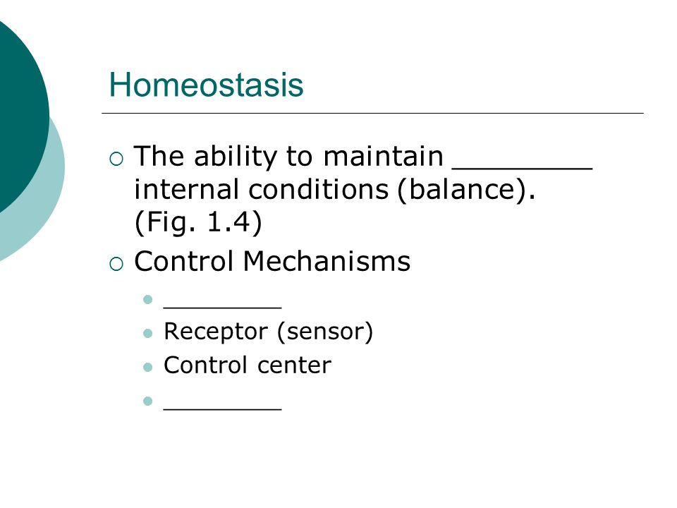 HomeostasisThe ability to maintain ________ internal conditions (balance). (Fig. 1.4) Control Mechanisms.