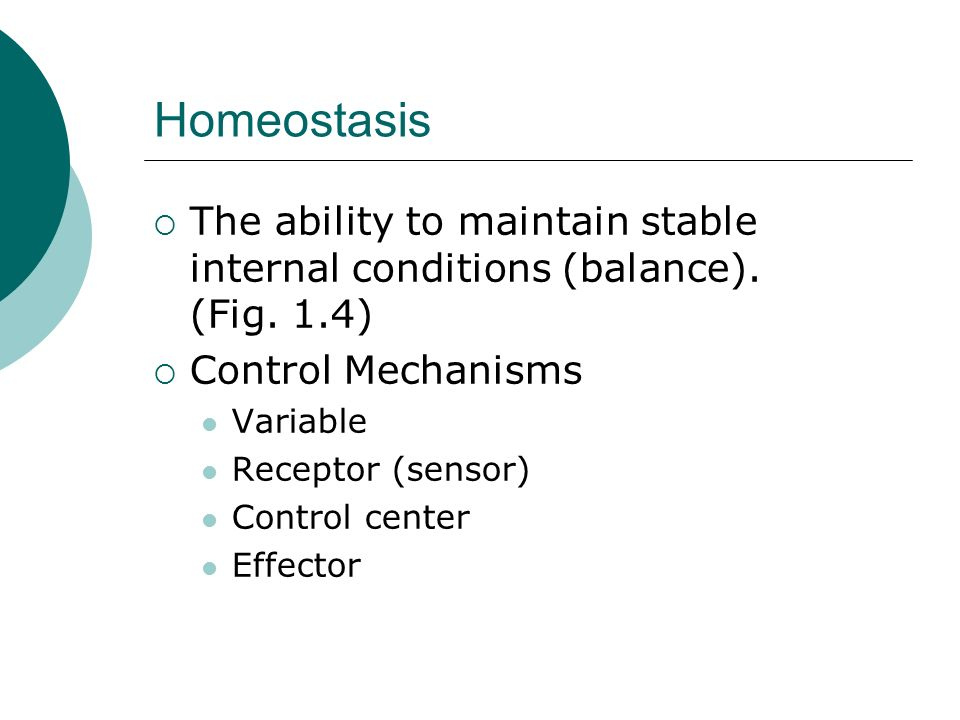 HomeostasisThe ability to maintain stable internal conditions (balance). (Fig. 1.4) Control Mechanisms.