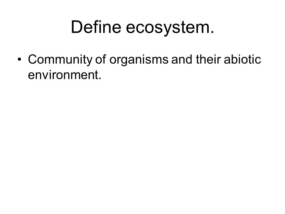 Define ecosystem. Community of organisms and their abiotic environment.