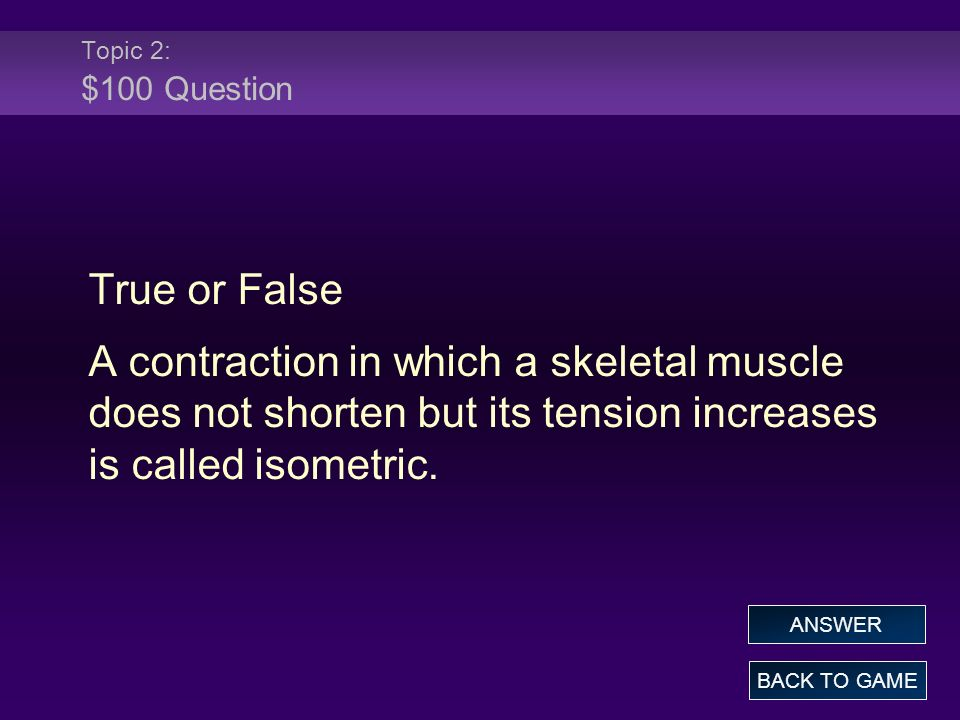 Topic 2: $100 Question True or False. A contraction in which a skeletal muscle does not shorten but its tension increases is called isometric.