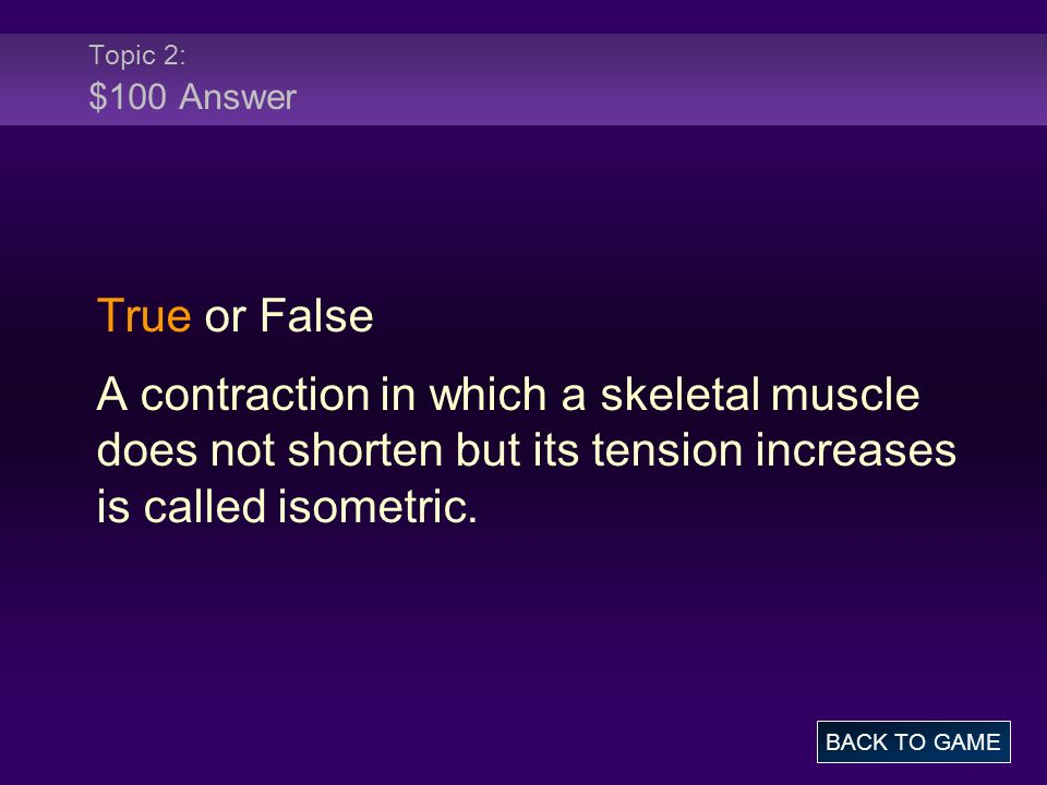 Topic 2: $100 Answer True or False. A contraction in which a skeletal muscle does not shorten but its tension increases is called isometric.
