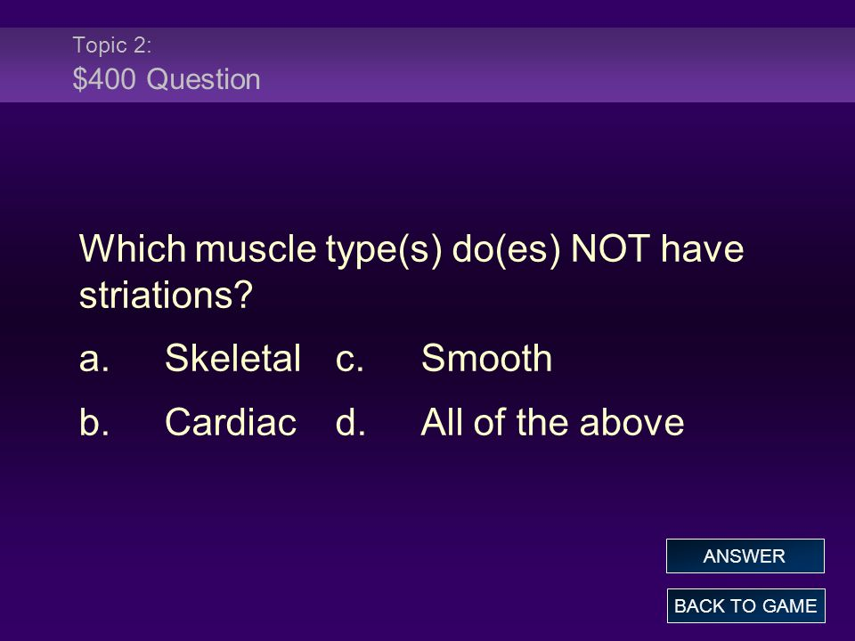 Which muscle type(s) do(es) NOT have striations a. Skeletal c. Smooth
