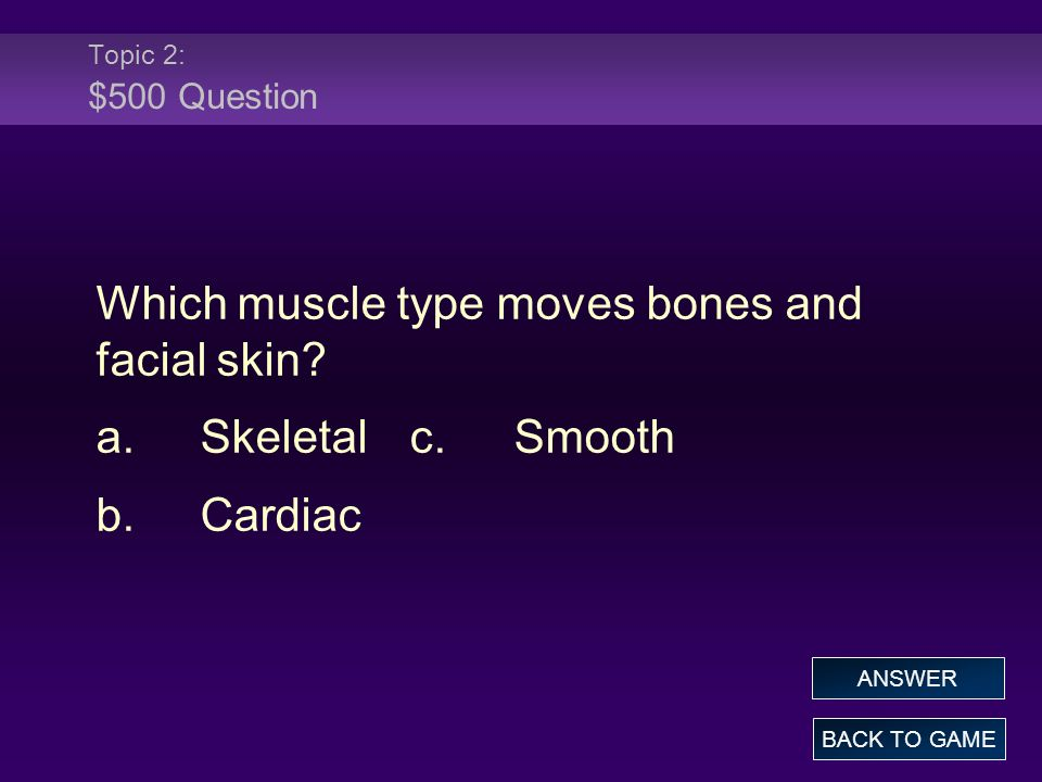Which muscle type moves bones and facial skin a. Skeletal c. Smooth
