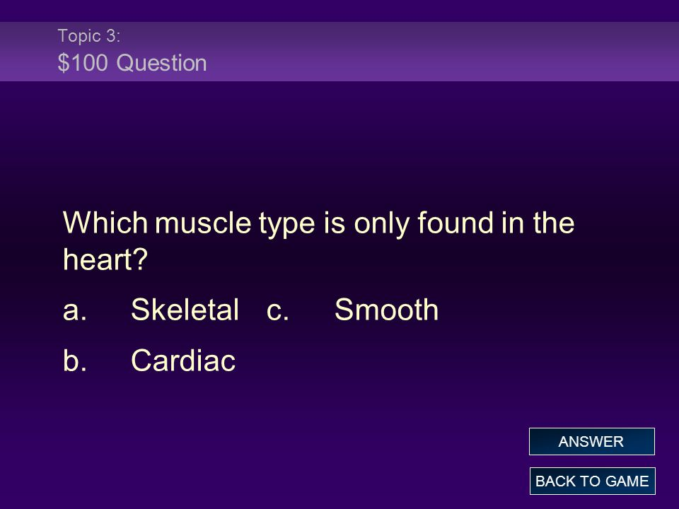 Which muscle type is only found in the heart a. Skeletal c. Smooth