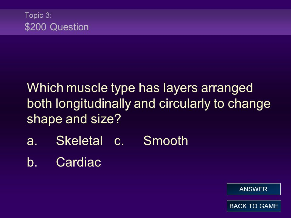 Topic 3: $200 Question Which muscle type has layers arranged both longitudinally and circularly to change shape and size