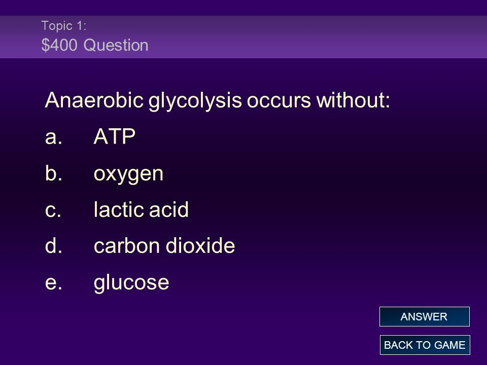 Anaerobic glycolysis occurs without: a. ATP b. oxygen c. lactic acid
