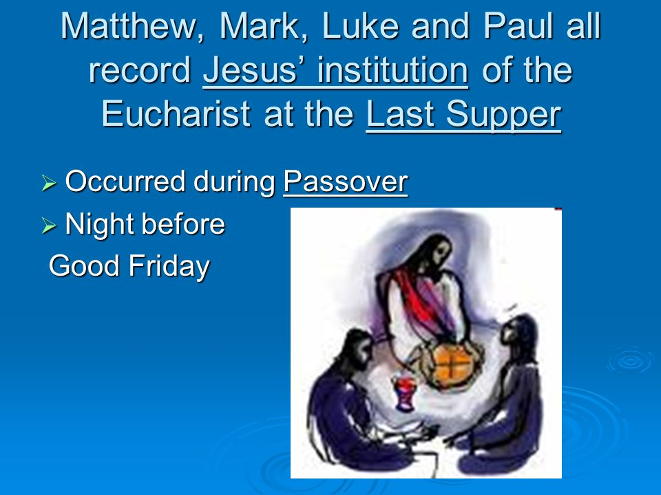 Matthew, Mark, Luke and Paul all record Jesus' institution of the Eucharist at the Last Supper