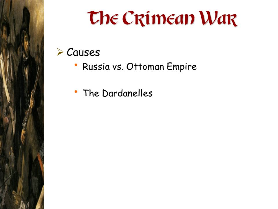 The Crimean War Causes Russia vs. Ottoman Empire The Dardanelles